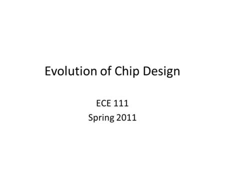 Evolution of Chip Design ECE 111 Spring 2011. A Brief History 1958: First integrated circuit – Flip-flop using two transistors – Built by Jack Kilby at.