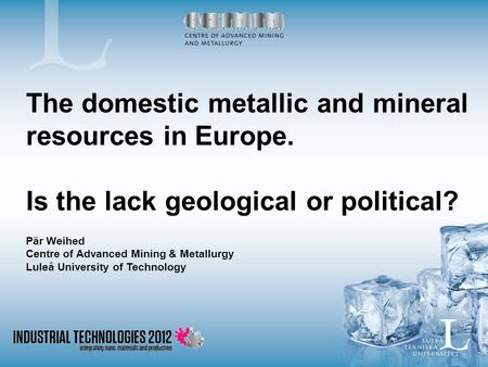 The domestic metallic and mineral resources in Europe. Is the lack geological or political? Pär Weihed Centre of Advanced Mining & Metallurgy Luleå University.