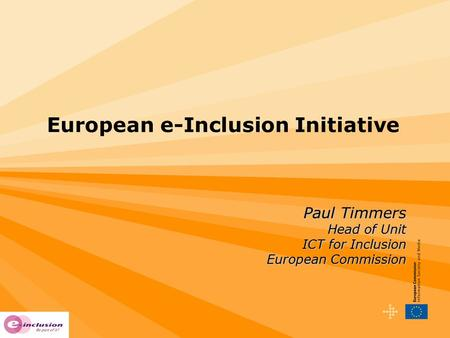 European e-Inclusion Initiative Paul Timmers Head of Unit ICT for Inclusion European Commission.