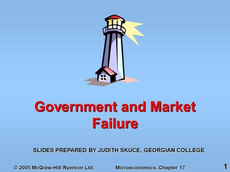 © 2005 McGraw-Hill Ryerson Ltd. Microeconomics, Chapter 17 1 SLIDES PREPARED BY JUDITH SKUCE, GEORGIAN COLLEGE Government and Market Failure.