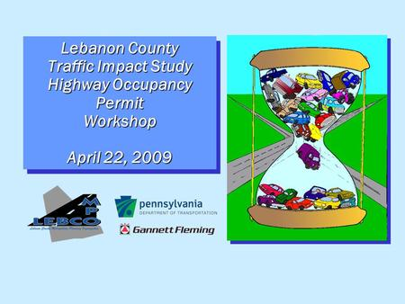 Lebanon County Traffic Impact Study Highway Occupancy Permit Workshop April 22, 2009.