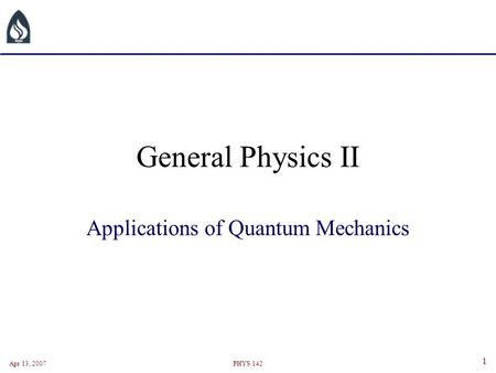 Apr 13, 2007PHYS 142 1 General Physics II Applications of Quantum Mechanics.