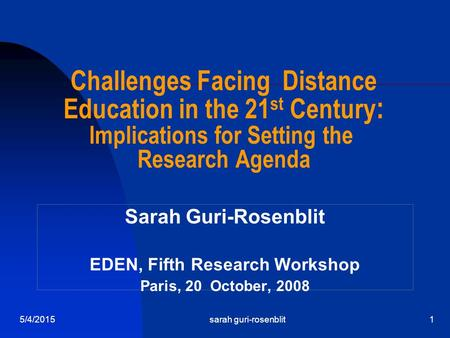 5/4/2015sarah guri-rosenblit1 Challenges Facing Distance Education in the 21 st Century : Implications for Setting the Research Agenda Sarah Guri-Rosenblit.