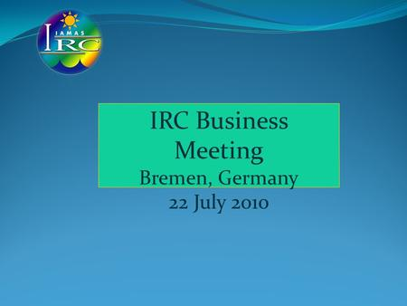 IRC Business Meeting Bremen, Germany 22 July 2010.