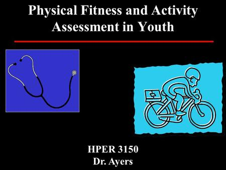 Physical Fitness and Activity Assessment in Youth HPER 3150 Dr. Ayers.
