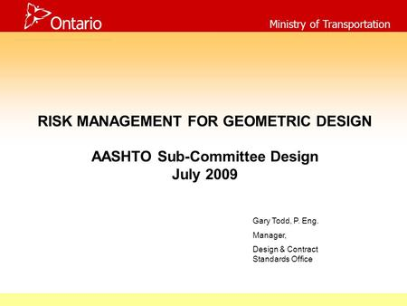 Ministry of Transportation RISK MANAGEMENT FOR GEOMETRIC DESIGN AASHTO Sub-Committee Design July 2009 Gary Todd, P. Eng. Manager, Design & Contract Standards.