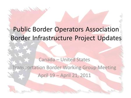 Public Border Operators Association Border Infrastructure Project Updates Canada – United States Transportation Border Working Group Meeting April 19 –