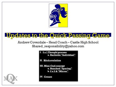 Updates to the Quick Passing Game Q MAX Andrew Coverdale – Head Coach – Castle High School I. 3 x 1 Thought process3 x.