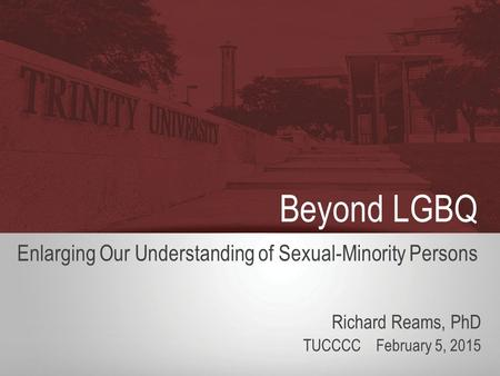 Beyond LGBQ Enlarging Our Understanding of Sexual-Minority Persons Richard Reams, PhD TUCCCC February 5, 2015.