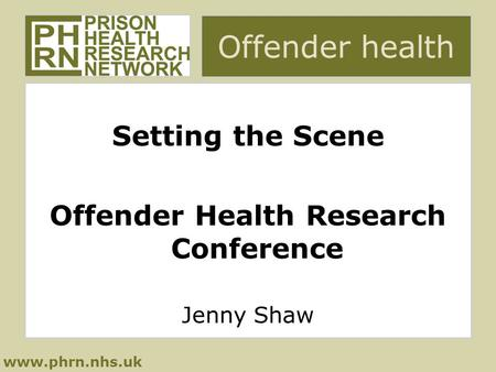 Www.phrn.nhs.uk Offender health Setting the Scene Offender Health Research Conference Jenny Shaw.