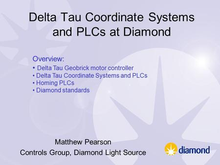Delta Tau Coordinate Systems and PLCs at Diamond Matthew Pearson Controls Group, Diamond Light Source Overview: Delta Tau Geobrick motor controller Delta.