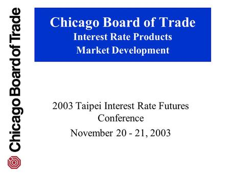 Chicago Board of Trade Interest Rate Products Market Development 2003 Taipei Interest Rate Futures Conference November 20 - 21, 2003.