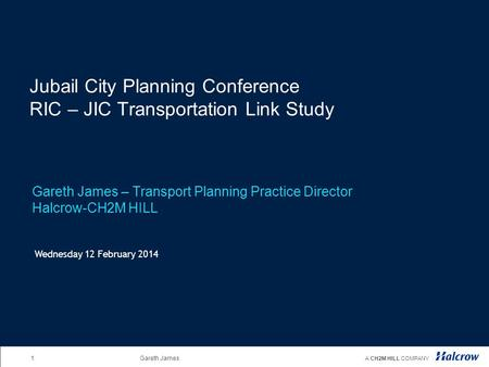 1Gareth James A CH2M HILL COMPANY Jubail City Planning Conference RIC – JIC Transportation Link Study Gareth James – Transport Planning Practice Director.