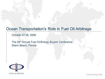 October 27-29, 2008 The 28 th Annual Fuel Oil/Energy Buyers' Conference Miami Beach, Florida Ocean Transportation's Role in Fuel Oil Arbitrage © Poten.