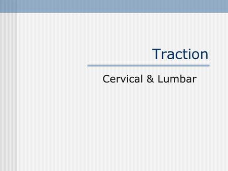 Traction Cervical & Lumbar. Traction Application of a longitudinal force to the spine & associated structure Can be applied with continuous or intermittent.