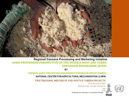 Cassava processing and marketing FIRST REGIONAL MEETING OF IFAD ROOTS & TUBERS PROJECTS 14-16 November 2007 Hotel Somatel - Douala, Cameroon AGRO-PROCESSING.