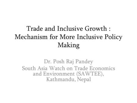 Trade and Inclusive Growth : Mechanism for More Inclusive Policy Making Dr. Posh Raj Pandey South Asia Watch on Trade Economics and Environment (SAWTEE),