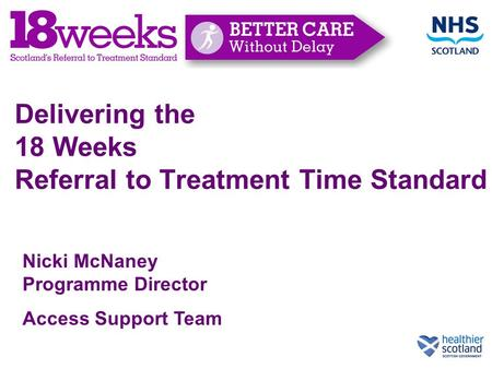 Delivering the 18 Weeks Referral to Treatment Time Standard Nicki McNaney Programme Director Access Support Team.