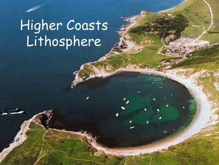 Higher Coasts Lithosphere. Higher Coastal Landforms & Processes In this part of the course we will be looking at both: coastal erosion and deposition.