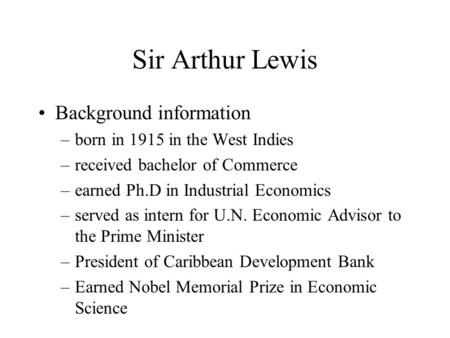 Sir Arthur Lewis Background information –born in 1915 in the West Indies –received bachelor of Commerce –earned Ph.D in Industrial Economics –served as.