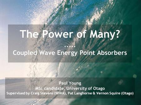 The Power of Many?..... Coupled Wave Energy Point Absorbers Paul Young MSc candidate, University of Otago Supervised by Craig Stevens (NIWA), Pat Langhorne.