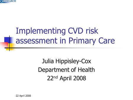 22 April 2008 Implementing CVD risk assessment in Primary Care Julia Hippisley-Cox Department of Health 22 nd April 2008.