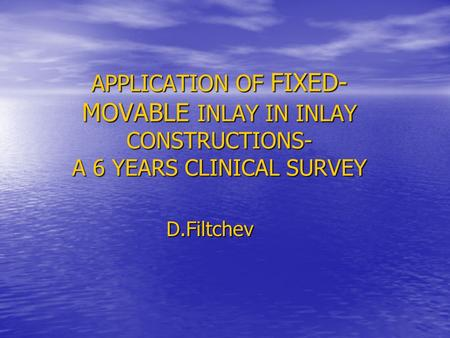APPLICATION OF FIXED- MOVABLE INLAY IN INLAY CONSTRUCTIONS- A 6 YEARS CLINICAL SURVEY D.Filtchev.