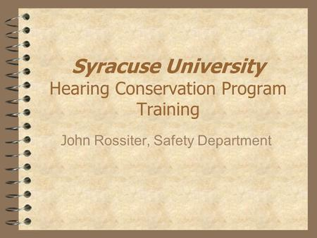 Syracuse University Hearing Conservation Program Training John Rossiter, Safety Department.