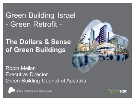 Green Building Israel - Green Retrofit - The Dollars & Sense of Green Buildings Robin Mellon Executive Director Green Building Council of Australia.