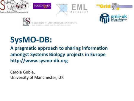 SysMO-DB: A pragmatic approach to sharing information amongst Systems Biology projects in Europe  Carole Goble, University of Manchester,