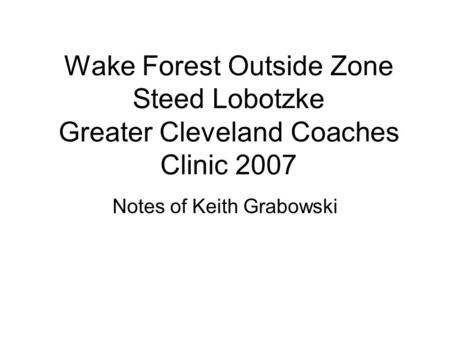 Wake Forest Outside Zone Steed Lobotzke Greater Cleveland Coaches Clinic 2007 Notes of Keith Grabowski.