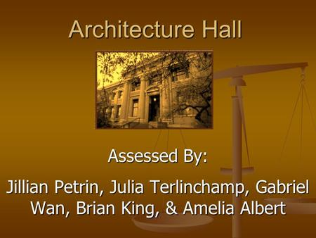 Architecture Hall Assessed By: Jillian Petrin, Julia Terlinchamp, Gabriel Wan, Brian King, & Amelia Albert.