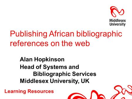 Learning Resources Publishing African bibliographic references on the web Alan Hopkinson Head of Systems and Bibliographic Services Middlesex University,