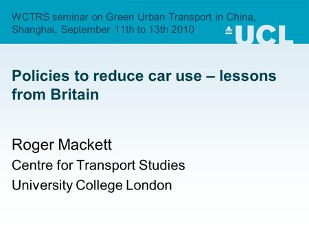 WCTRS seminar on Green Urban Transport in China, Shanghai, September 11th to 13th 2010 Policies to reduce car use – lessons from Britain Roger Mackett.