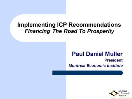 Implementing ICP Recommendations Financing The Road To Prosperity Paul Daniel Muller President Montreal Economic Institute.