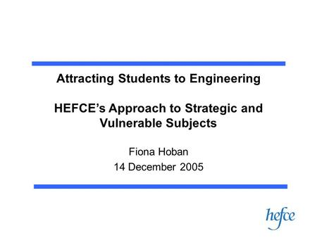 Attracting Students to Engineering HEFCE's Approach to Strategic and Vulnerable Subjects Fiona Hoban 14 December 2005.