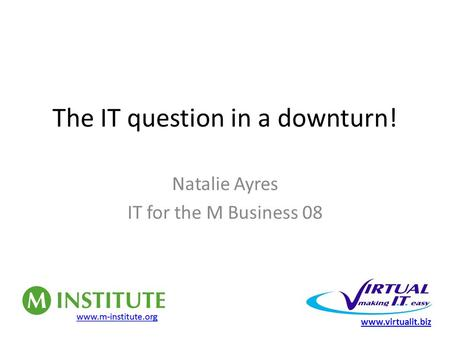 The IT question in a downturn! Natalie Ayres IT for the M Business 08 www.virtualit.biz.