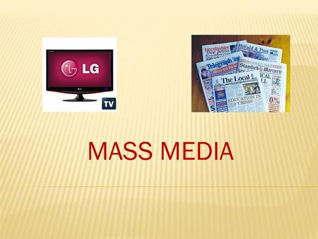 MASS MEDIA. We know print and electronic media Mass Media comprise/include:  Television/films  Radio  Newspapers /magazines/ journals  The Internet.