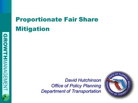 GROWTH MANAGEMENT 0 David Hutchinson Office of Policy Planning Department of Transportation Proportionate Fair Share Mitigation.