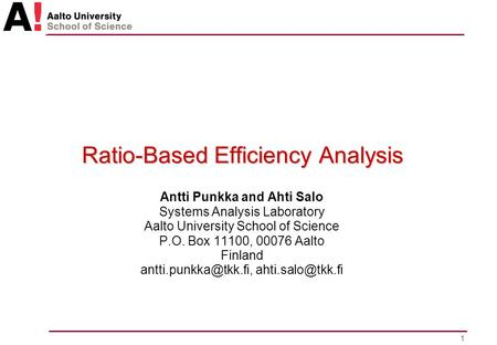 1 Ratio-Based Efficiency Analysis Antti Punkka and Ahti Salo Systems Analysis Laboratory Aalto University School of Science P.O. Box 11100, 00076 Aalto.