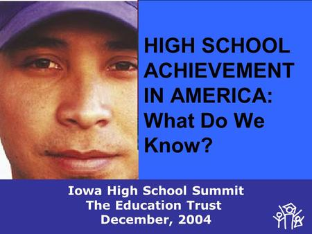 HIGH SCHOOL ACHIEVEMENT IN AMERICA: What Do We Know? Iowa High School Summit The Education Trust December, 2004.