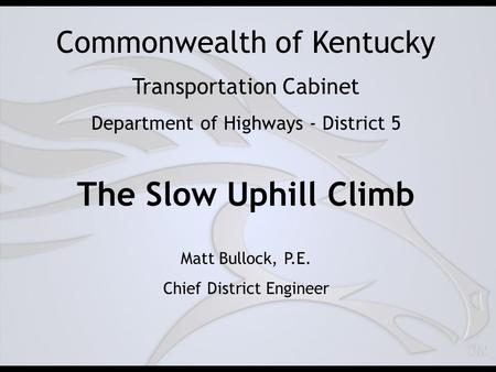 Commonwealth of Kentucky Transportation Cabinet Department of Highways - District 5 The Slow Uphill Climb Matt Bullock, P.E. Chief District Engineer.