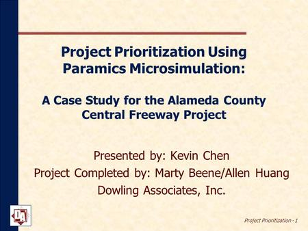 Project Prioritization - 1 Project Prioritization Using Paramics Microsimulation: A Case Study for the Alameda County Central Freeway Project Presented.