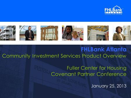 1 FHLBank Atlanta Community Investment Services Product Overview Fuller Center for Housing Covenant Partner Conference January 25, 2013 1.