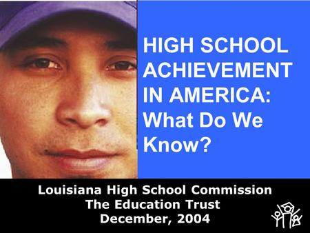 HIGH SCHOOL ACHIEVEMENT IN AMERICA: What Do We Know? Louisiana High School Commission The Education Trust December, 2004.