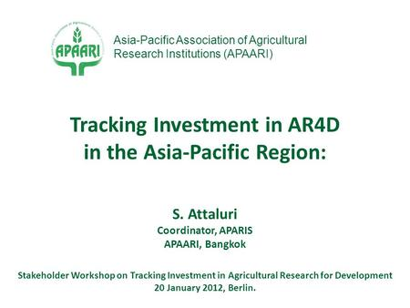 S. Attaluri Coordinator, APARIS APAARI, Bangkok Stakeholder Workshop on Tracking Investment in Agricultural Research for Development 20 January 2012, Berlin.
