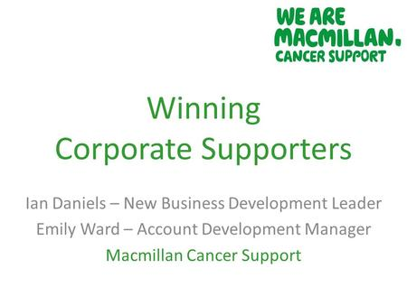 Winning Corporate Supporters Ian Daniels – New Business Development Leader Emily Ward – Account Development Manager Macmillan Cancer Support.