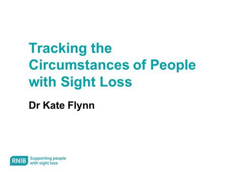 Tracking the Circumstances of People with Sight Loss Dr Kate Flynn.