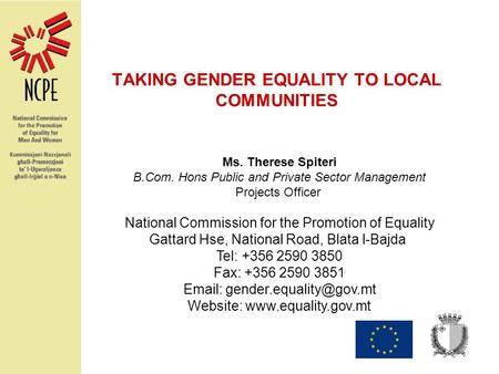 TAKING GENDER EQUALITY TO LOCAL COMMUNITIES Ms. Therese Spiteri B.Com. Hons Public and Private Sector Management Projects Officer National Commission for.