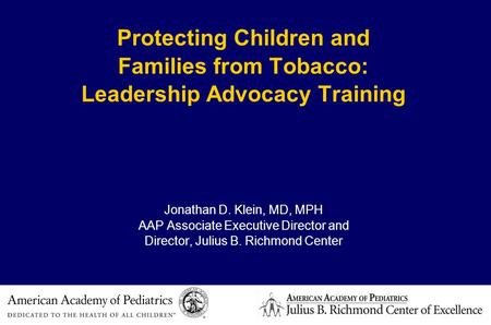 Protecting Children and Families from Tobacco: Leadership Advocacy Training Jonathan D. Klein, MD, MPH AAP Associate Executive Director and Director, Julius.